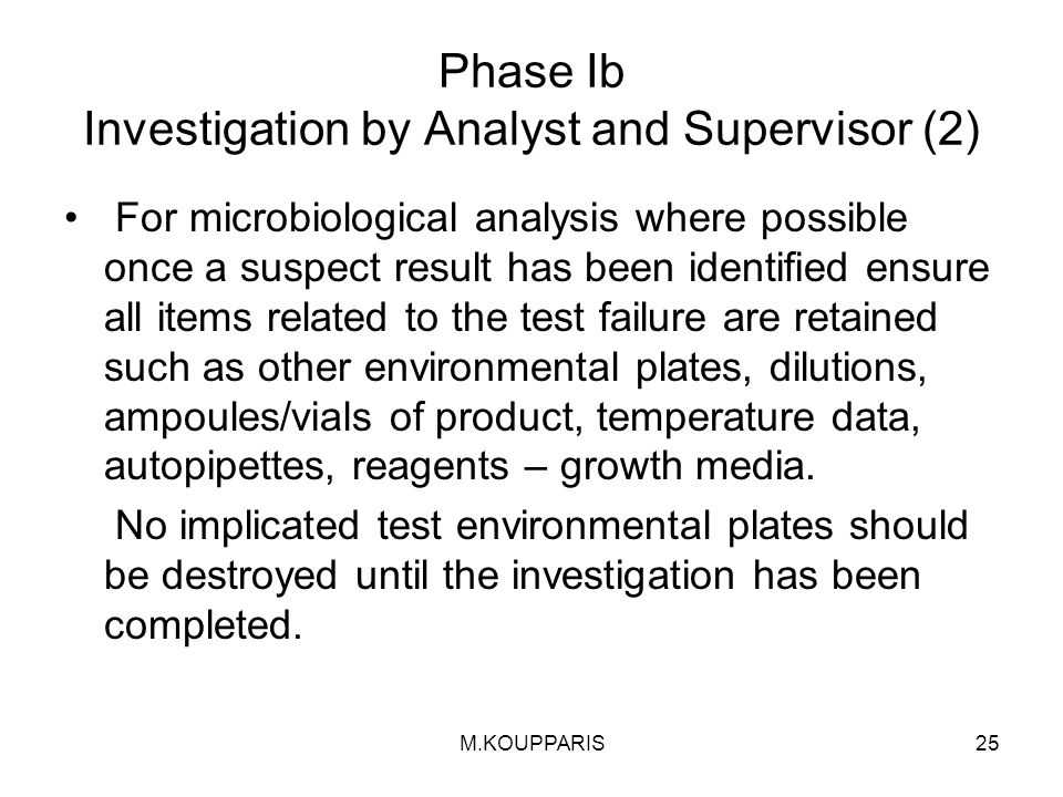 M.KOUPPARIS25 Phase Ib Investigation by Analyst and Supervisor (2) For microbiological analysis where possible once a suspect result has been identified ensure all items related to the test failure are retained such as other environmental plates, dilutions, ampoules/vials of product, temperature data, autopipettes, reagents – growth media.