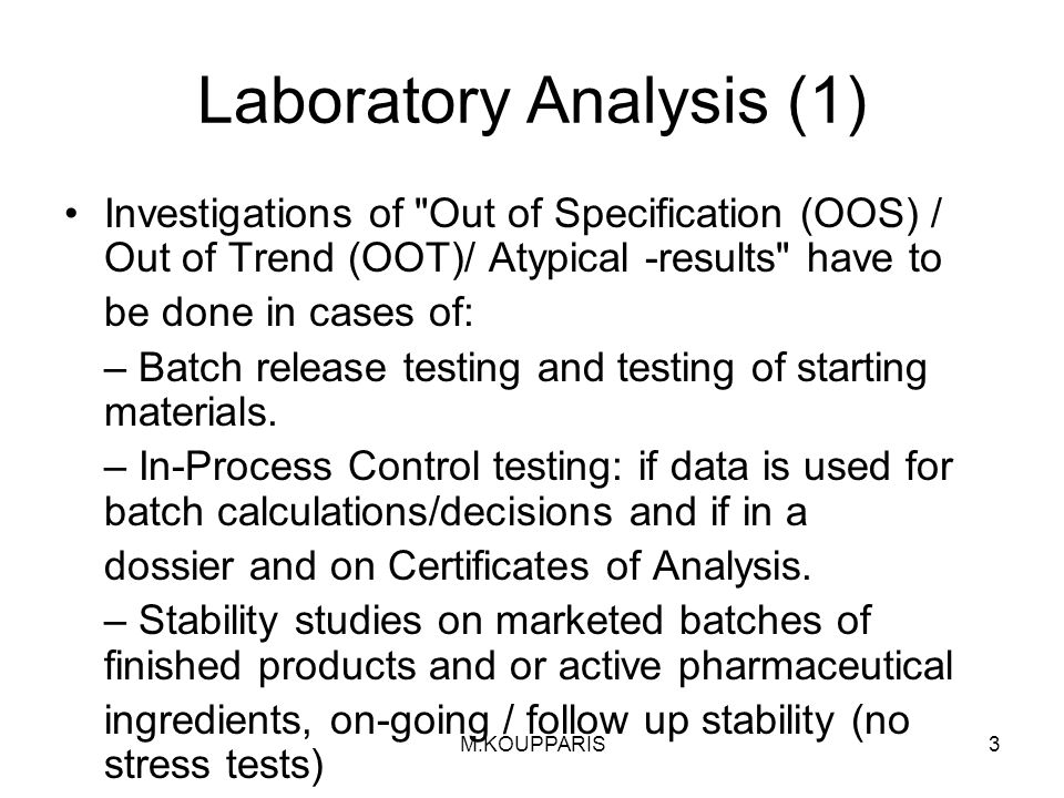 3 Laboratory Analysis (1) Investigations of Out of Specification (OOS) / Out of Trend (OOT)/ Atypical -results have to be done in cases of: – Batch release testing and testing of starting materials.