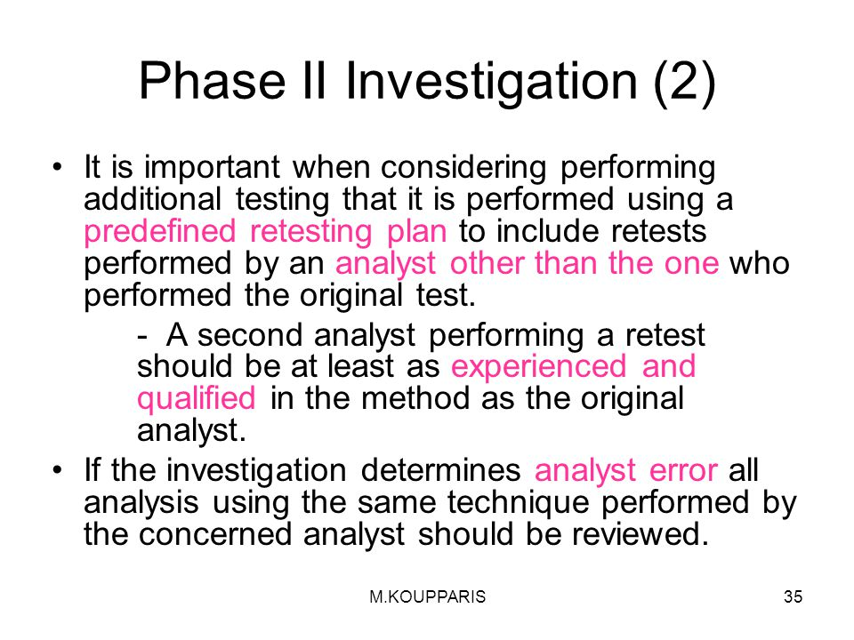 M.KOUPPARIS35 Phase II Investigation (2) It is important when considering performing additional testing that it is performed using a predefined retesting plan to include retests performed by an analyst other than the one who performed the original test.