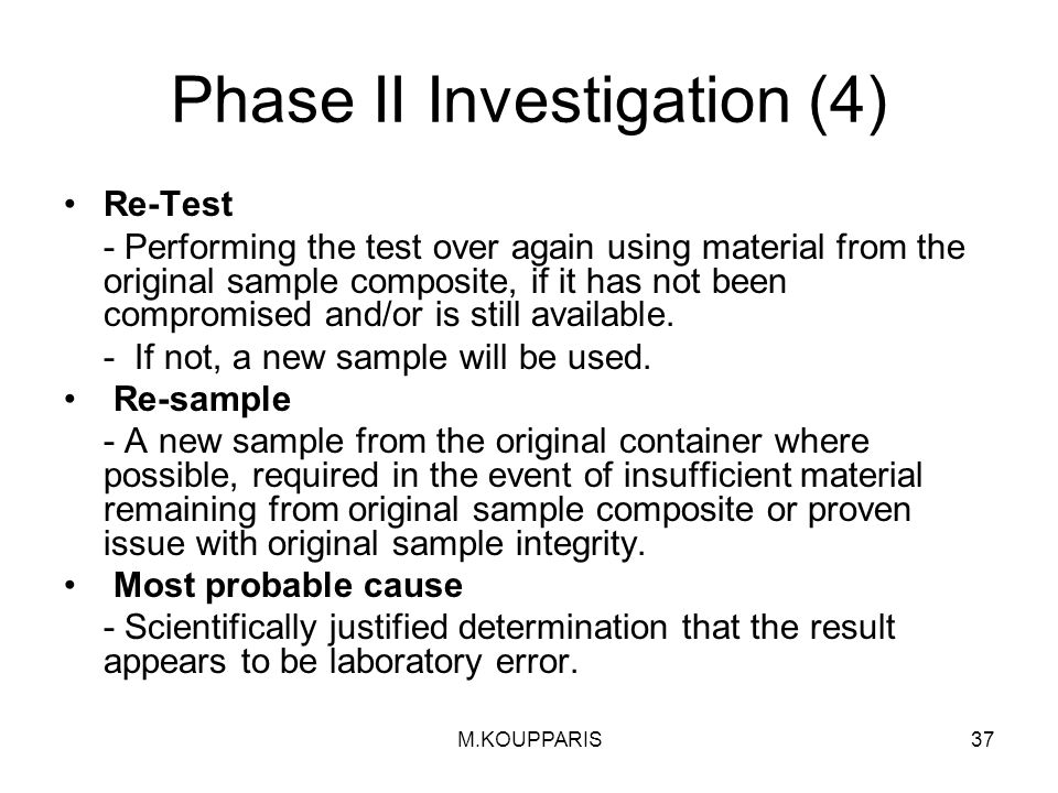 M.KOUPPARIS37 Phase II Investigation (4) Re-Test - Performing the test over again using material from the original sample composite, if it has not been compromised and/or is still available.
