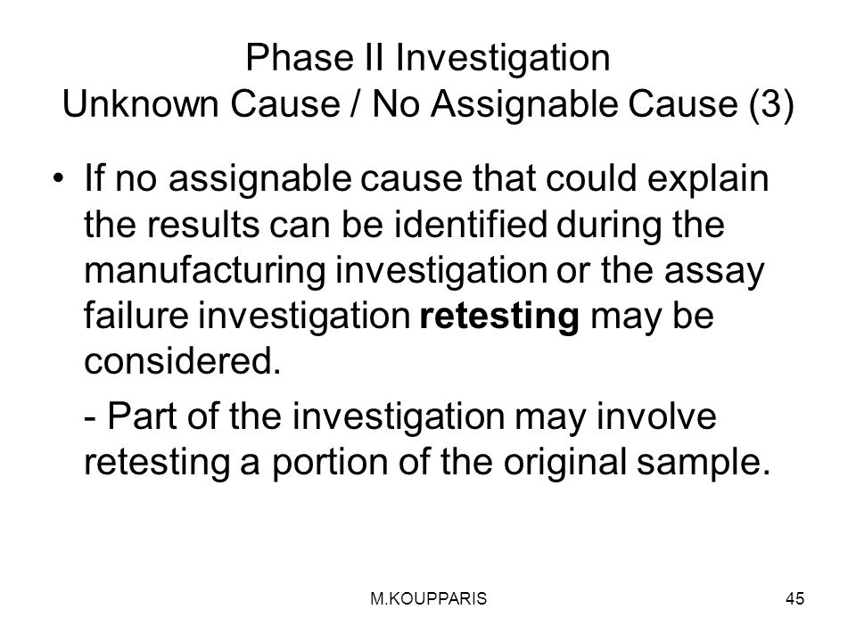 M.KOUPPARIS45 Phase II Investigation Unknown Cause / No Assignable Cause (3) If no assignable cause that could explain the results can be identified during the manufacturing investigation or the assay failure investigation retesting may be considered.