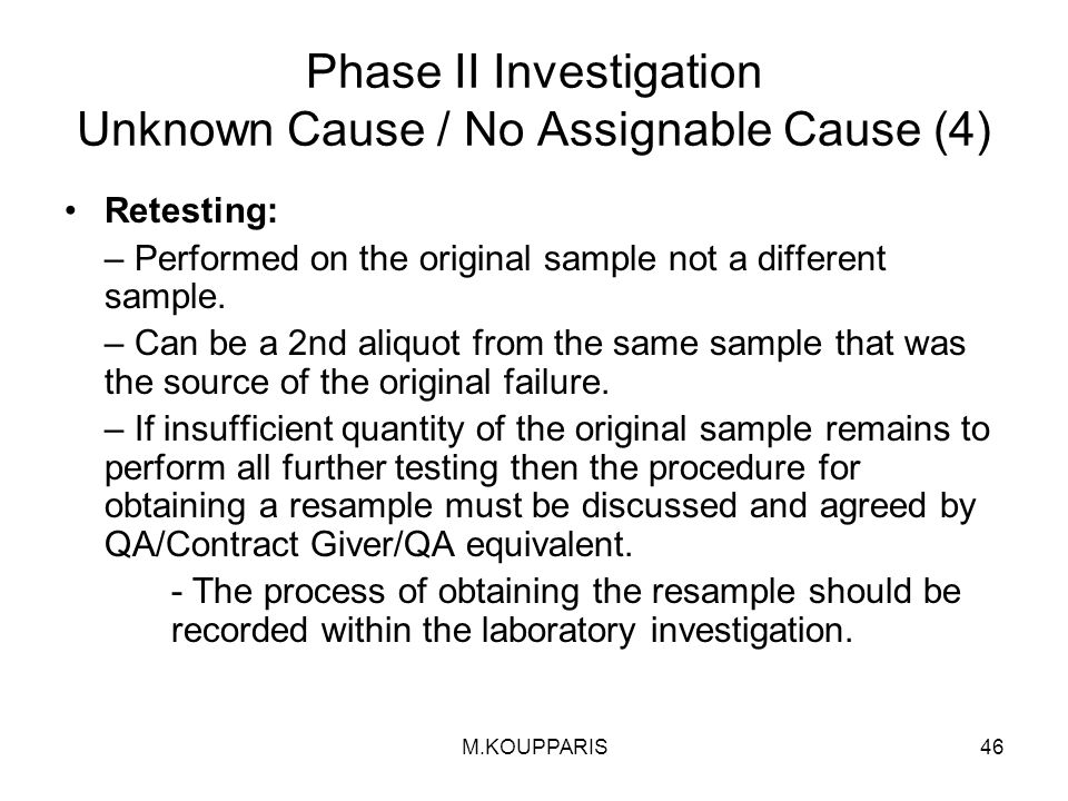 M.KOUPPARIS46 Phase II Investigation Unknown Cause / No Assignable Cause (4) Retesting: – Performed on the original sample not a different sample.