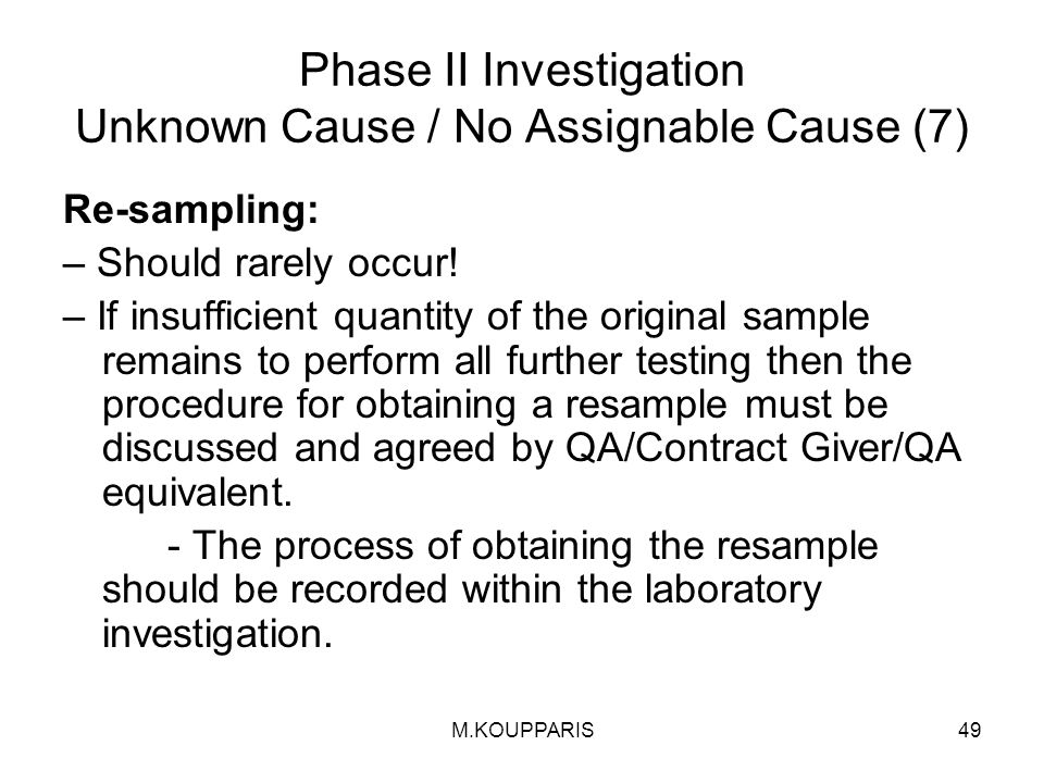 M.KOUPPARIS49 Phase II Investigation Unknown Cause / No Assignable Cause (7) Re-sampling: – Should rarely occur.