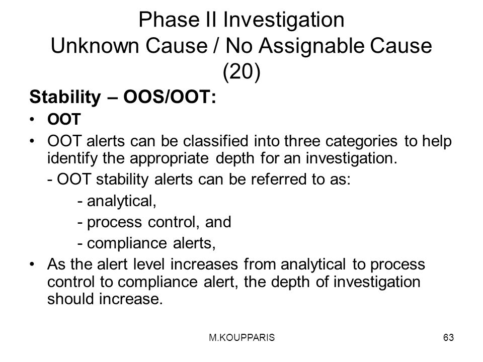 M.KOUPPARIS63 Phase II Investigation Unknown Cause / No Assignable Cause (20) Stability – OOS/OOT: OOT OOT alerts can be classified into three categories to help identify the appropriate depth for an investigation.