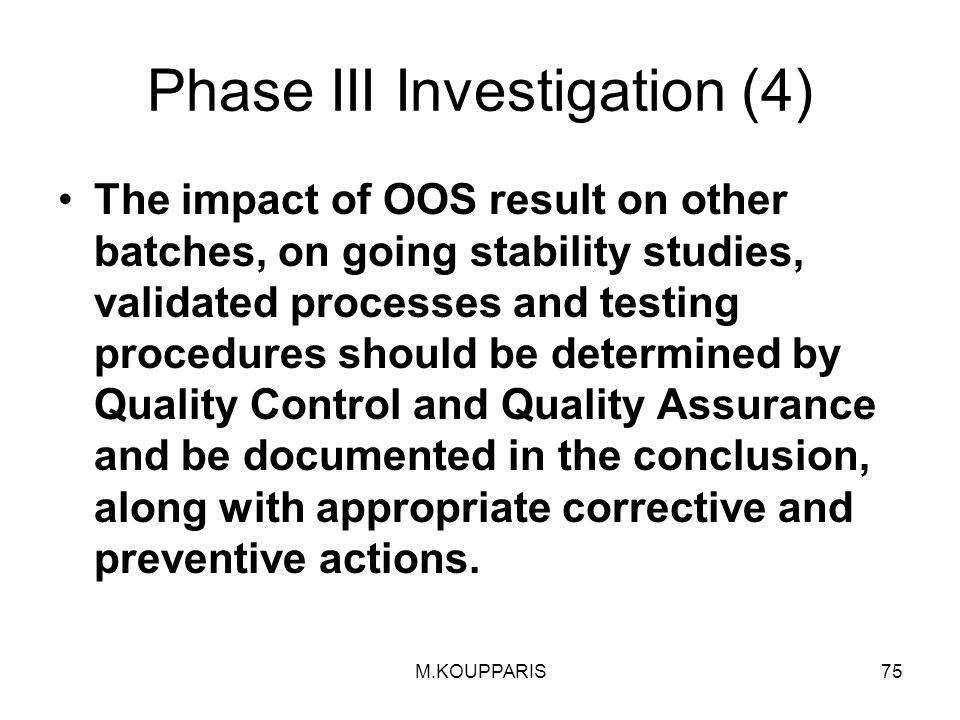 M.KOUPPARIS75 Phase III Investigation (4) The impact of OOS result on other batches, on going stability studies, validated processes and testing procedures should be determined by Quality Control and Quality Assurance and be documented in the conclusion, along with appropriate corrective and preventive actions.