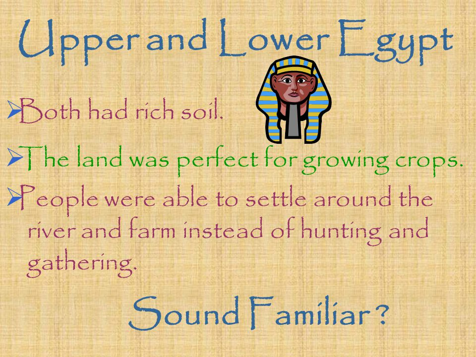 Upper and Lower Egypt  Both had rich soil.  The land was perfect for growing crops.  People were able to settle around the river and farm instead o
