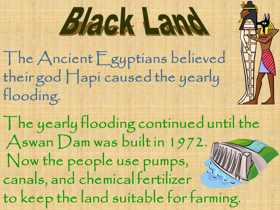 The Ancient Egyptians believed their god Hapi caused the yearly flooding. The yearly flooding continued until the Aswan Dam was built in 1972. Now the