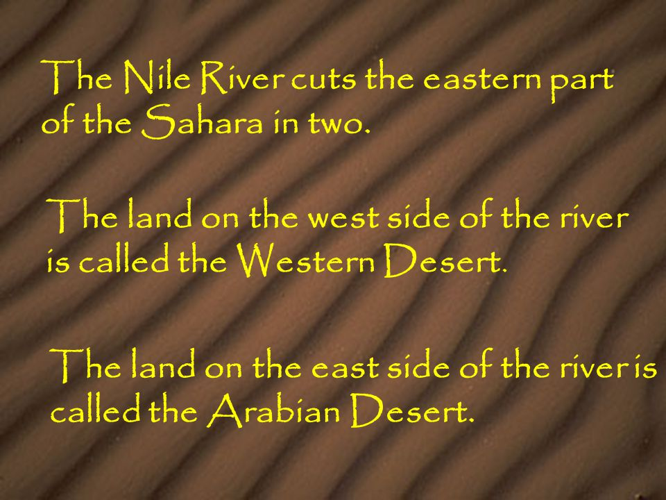 The Nile River cuts the eastern part of the Sahara in two. The land on the west side of the river is called the Western Desert. The land on the east s