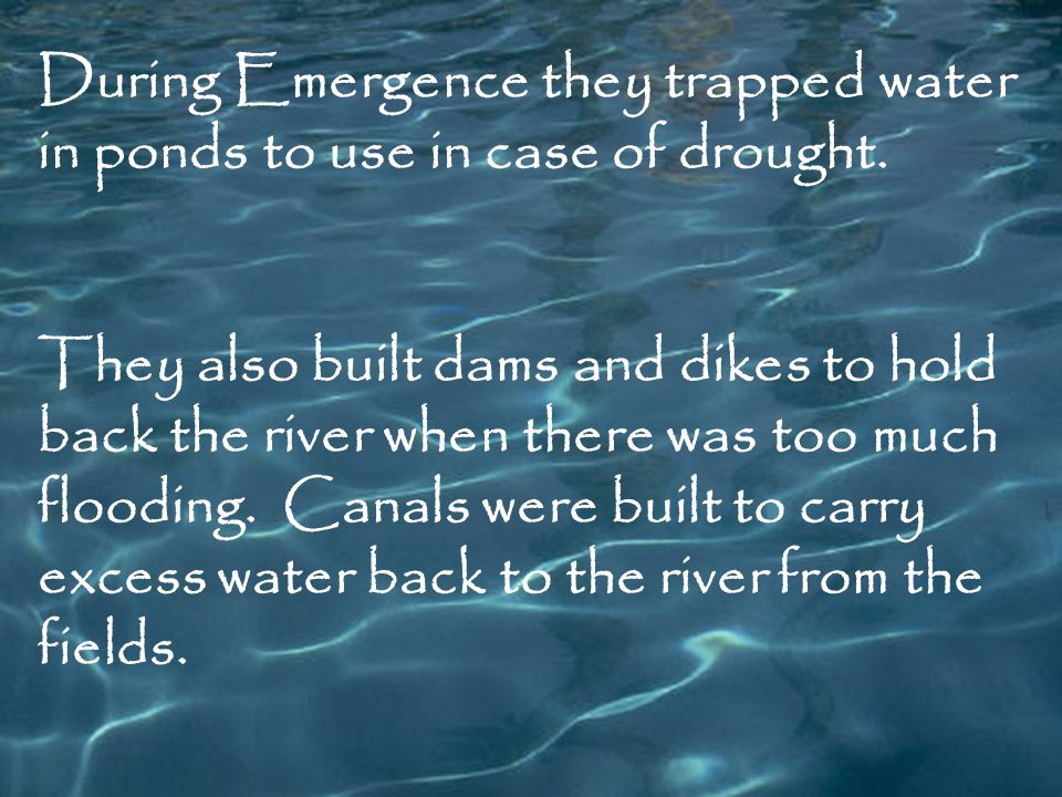 During Emergence they trapped water in ponds to use in case of drought. They also built dams and dikes to hold back the river when there was too much