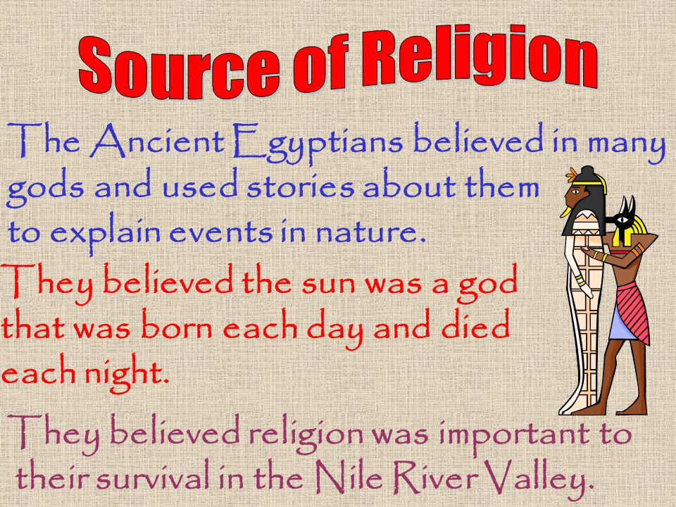 The Ancient Egyptians believed in many gods and used stories about them to explain events in nature. They believed the sun was a god that was born eac