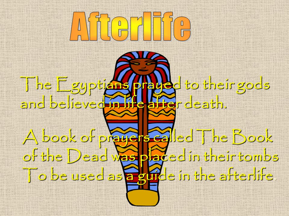 The Egyptians prayed to their gods and believed in life after death.