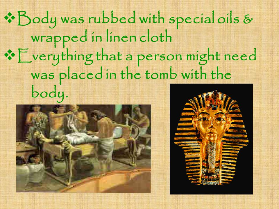  Body was rubbed with special oils & wrapped in linen cloth  Everything that a person might need was placed in the tomb with the body.