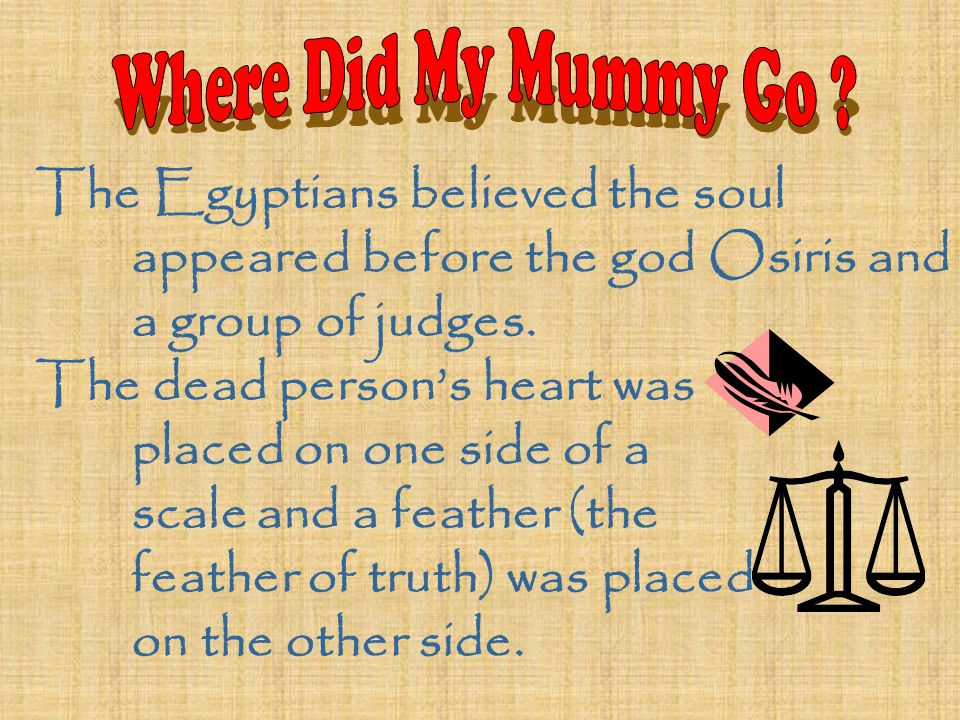 The Egyptians believed the soul appeared before the god Osiris and a group of judges. The dead person's heart was placed on one side of a scale and a