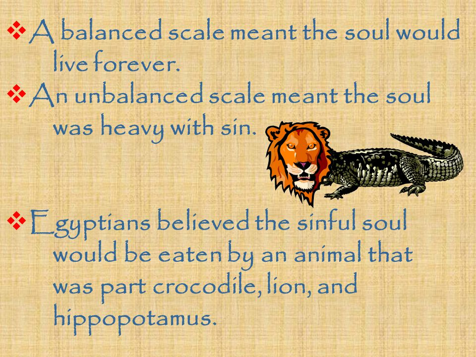  A balanced scale meant the soul would live forever.  An unbalanced scale meant the soul was heavy with sin.  Egyptians believed the sinful soul wo