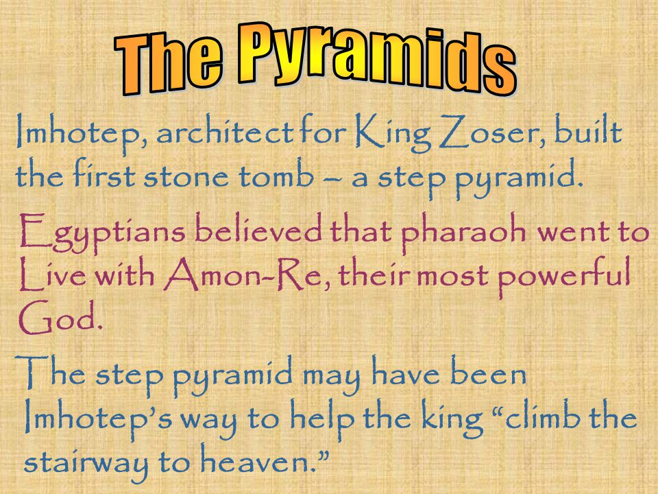 Imhotep, architect for King Zoser, built the first stone tomb – a step pyramid. Egyptians believed that pharaoh went to Live with Amon-Re, their most
