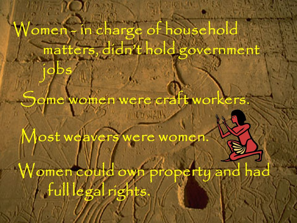 Women - in charge of household matters, didn't hold government jobs Some women were craft workers. Most weavers were women. Women could own property a