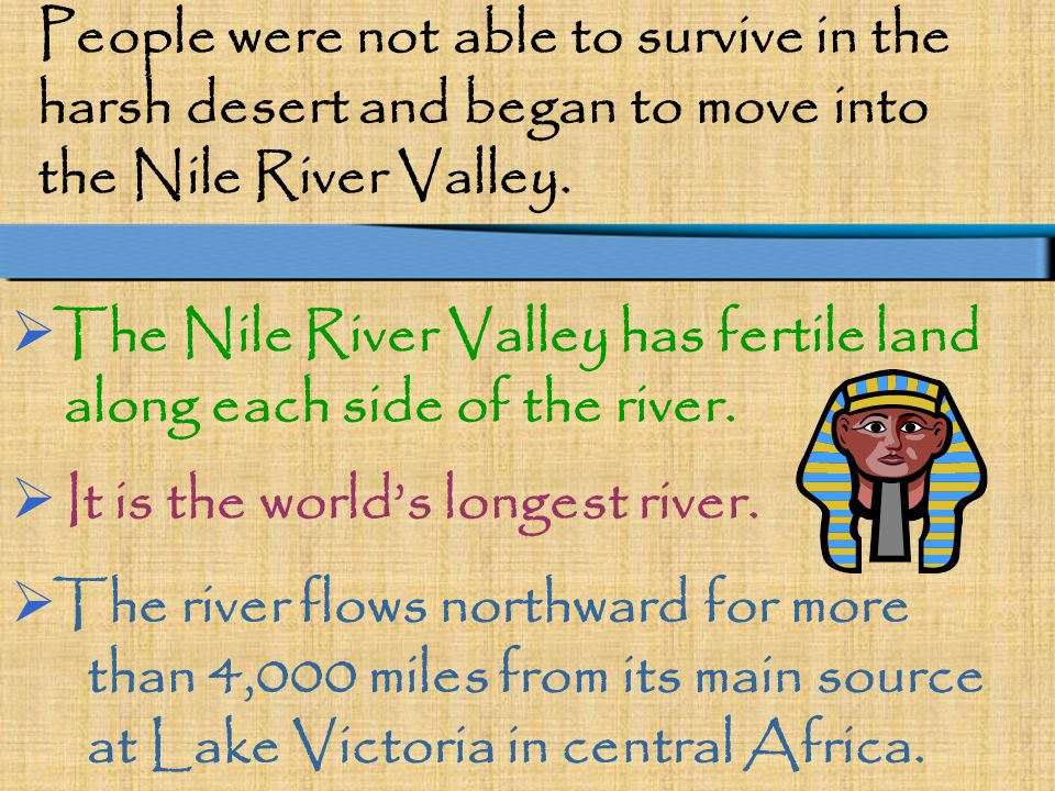 People were not able to survive in the harsh desert and began to move into the Nile River Valley.  The Nile River Valley has fertile land along each