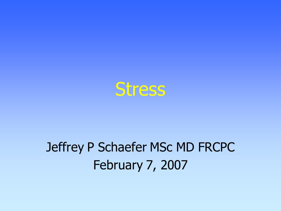 Stress Jeffrey P Schaefer MSc MD FRCPC February 7, 2007