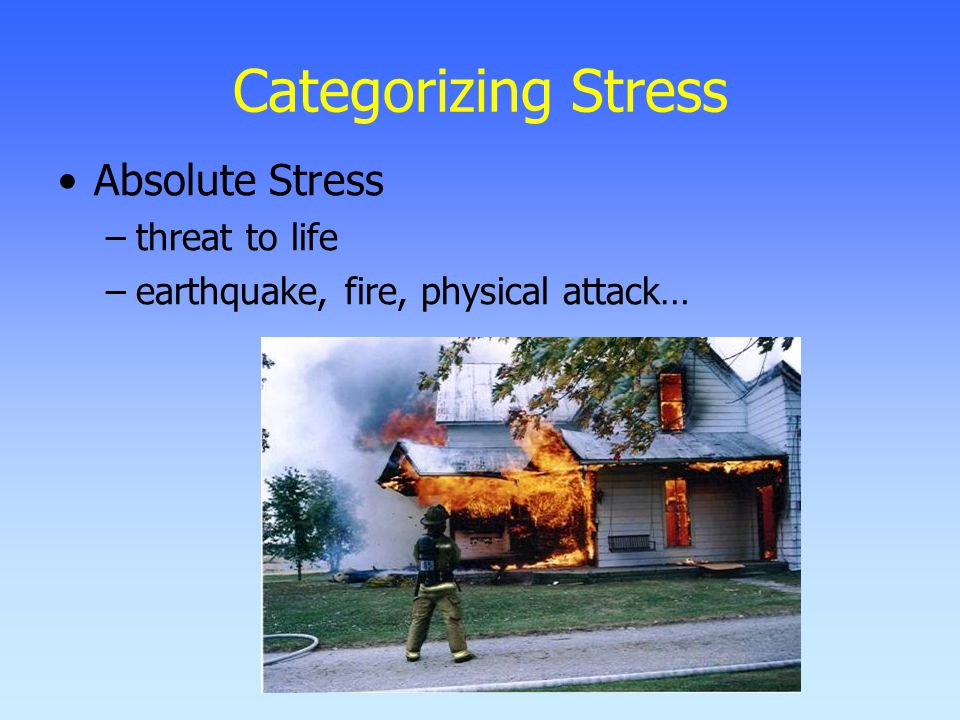 Categorizing Stress Absolute Stress –threat to life –earthquake, fire, physical attack…