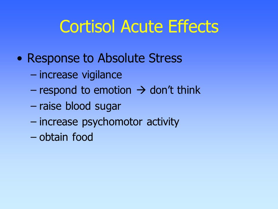 Cortisol Acute Effects Response to Absolute Stress –increase vigilance –respond to emotion  don't think –raise blood sugar –increase psychomotor activity –obtain food