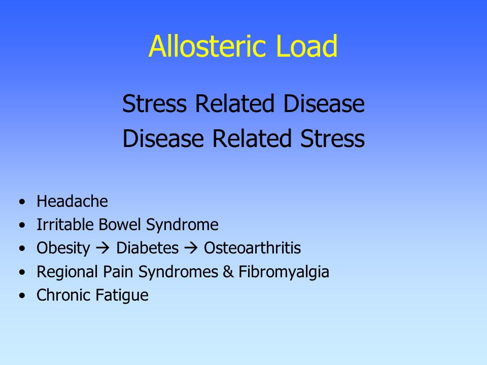 Allosteric Load Stress Related Disease Disease Related Stress Headache Irritable Bowel Syndrome Obesity  Diabetes  Osteoarthritis Regional Pain Syndromes & Fibromyalgia Chronic Fatigue