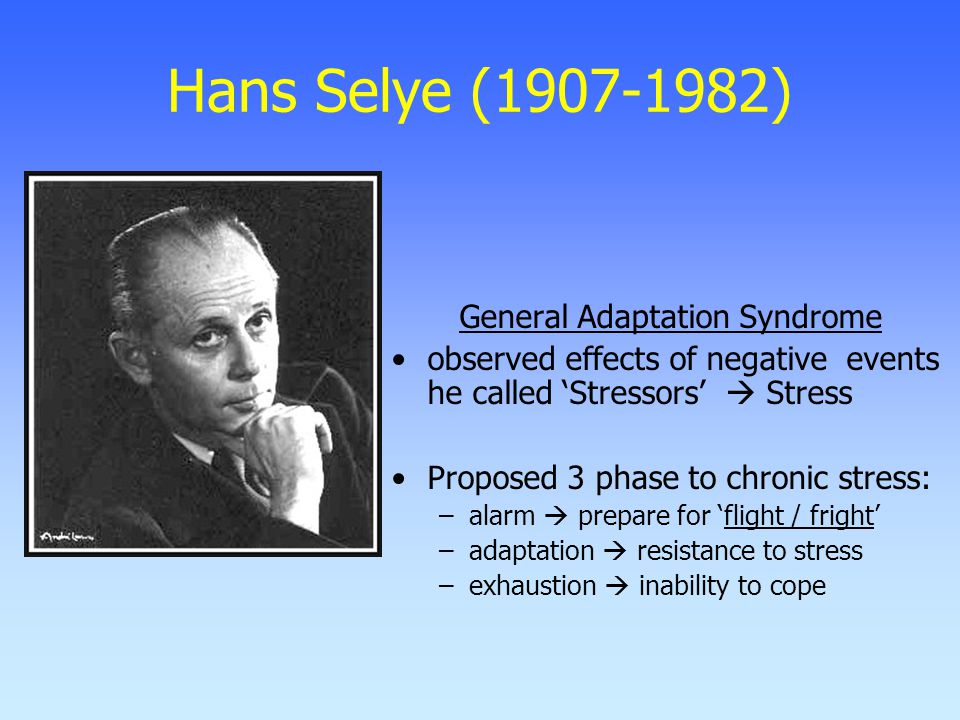 Hans Selye (1907-1982) General Adaptation Syndrome observed effects of negative events he called 'Stressors'  Stress Proposed 3 phase to chronic stress: –alarm  prepare for 'flight / fright' –adaptation  resistance to stress –exhaustion  inability to cope
