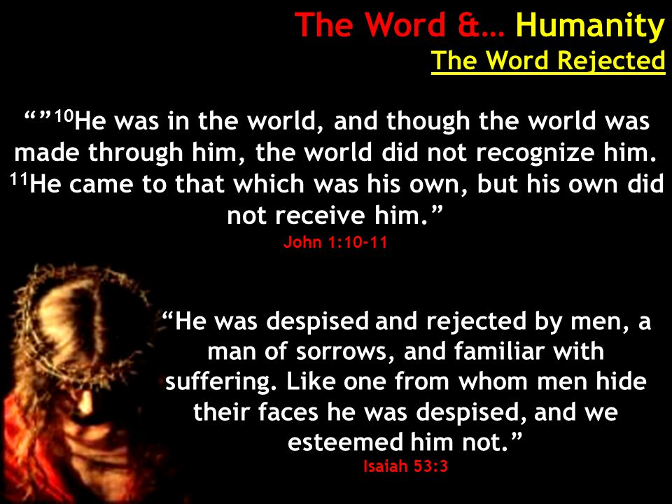 The Word &… Humanity The Word Rejected 10 He was in the world, and though the world was made through him, the world did not recognize him.