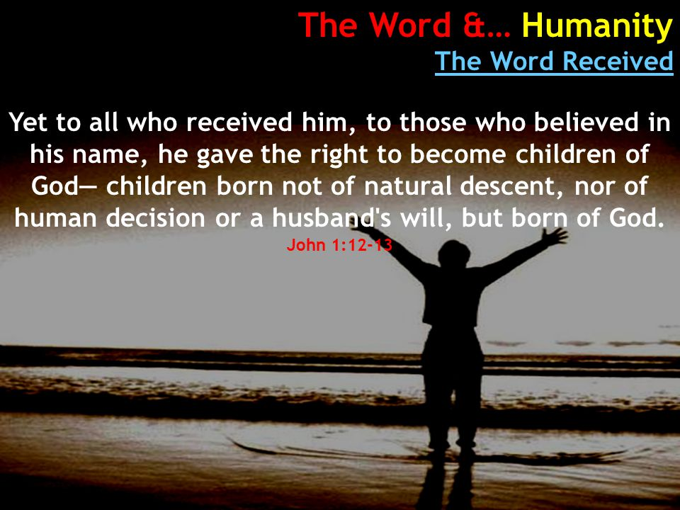 The Word &… Humanity The Word Received Yet to all who received him, to those who believed in his name, he gave the right to become children of God— children born not of natural descent, nor of human decision or a husband s will, but born of God.