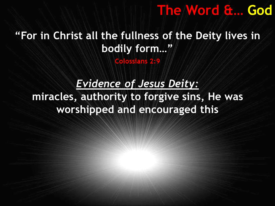 The Word &… God For in Christ all the fullness of the Deity lives in bodily form… Colossians 2:9 Evidence of Jesus Deity: miracles, authority to forgive sins, He was worshipped and encouraged this