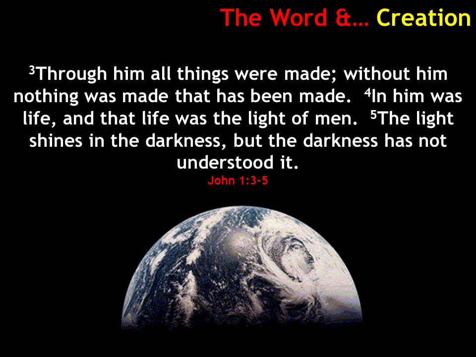 The Word &… Creation 3 Through him all things were made; without him nothing was made that has been made.