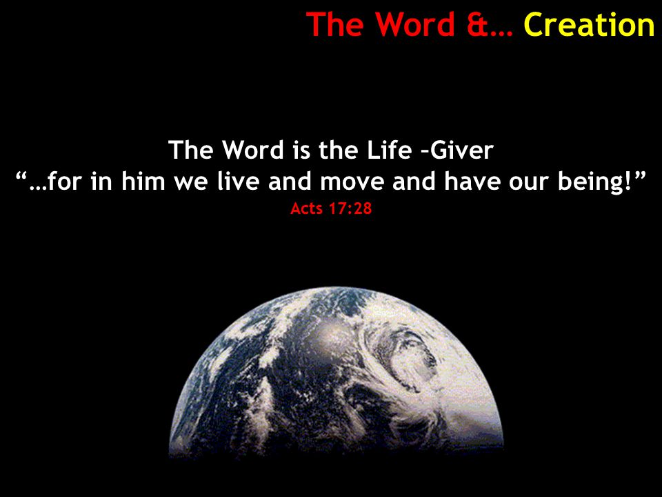 The Word &… Creation The Word is the Life –Giver …for in him we live and move and have our being! Acts 17:28