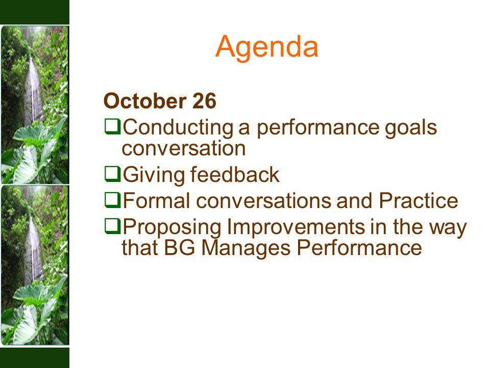 Agenda October 26  Conducting a performance goals conversation  Giving feedback  Formal conversations and Practice  Proposing Improvements in the way that BG Manages Performance
