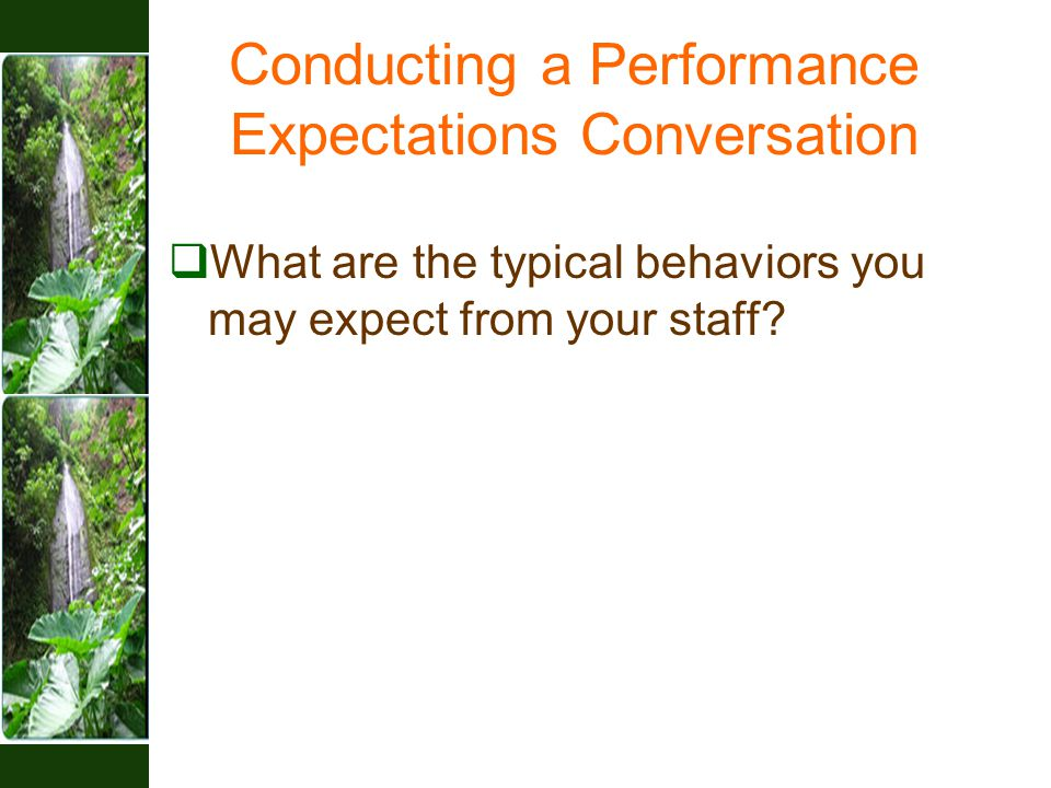 Conducting a Performance Expectations Conversation  What are the typical behaviors you may expect from your staff?