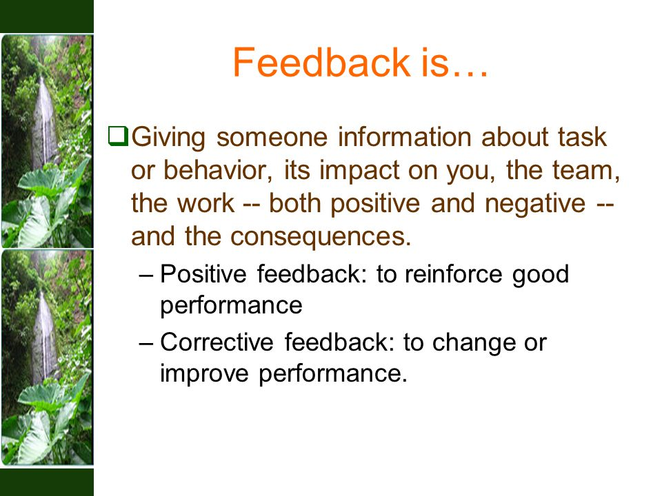 Feedback is…  Giving someone information about task or behavior, its impact on you, the team, the work -- both positive and negative -- and the consequences.
