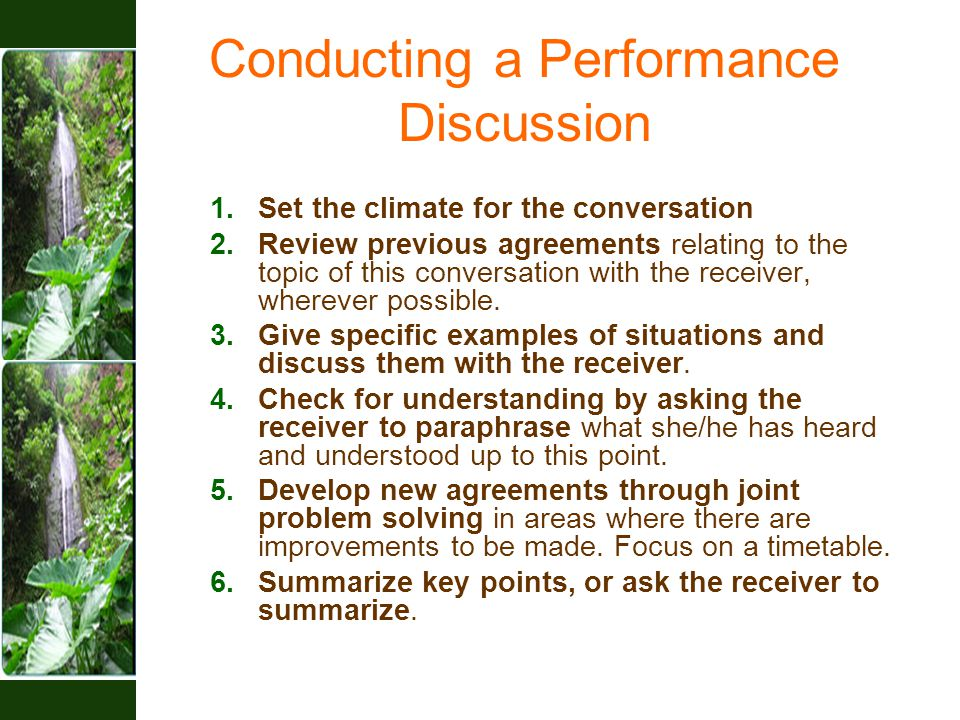 Conducting a Performance Discussion 1.Set the climate for the conversation 2.Review previous agreements relating to the topic of this conversation with the receiver, wherever possible.