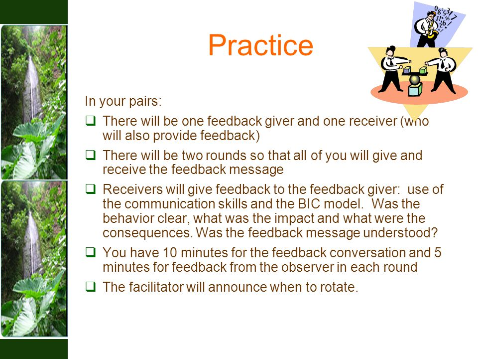 Practice In your pairs:  There will be one feedback giver and one receiver (who will also provide feedback)  There will be two rounds so that all of you will give and receive the feedback message  Receivers will give feedback to the feedback giver: use of the communication skills and the BIC model.