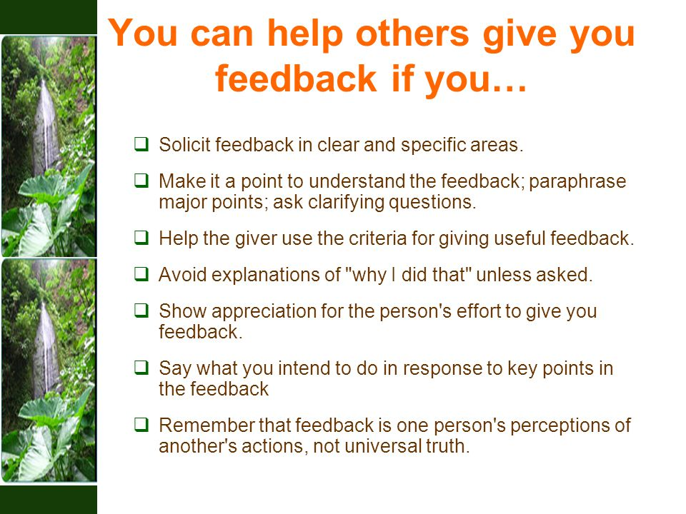 You can help others give you feedback if you…  Solicit feedback in clear and specific areas.  Make it a point to understand the feedback; paraphrase