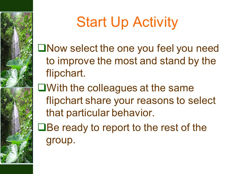 Start Up Activity  Now select the one you feel you need to improve the most and stand by the flipchart.  With the colleagues at the same flipchart s