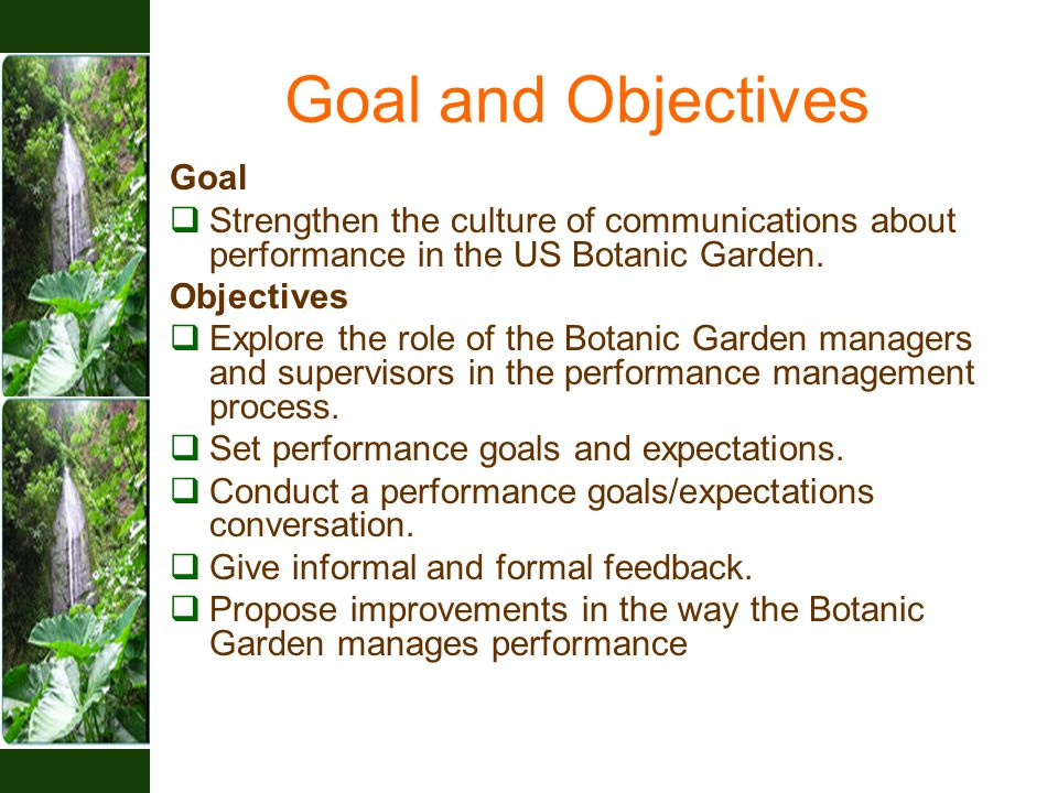 Goal and Objectives Goal  Strengthen the culture of communications about performance in the US Botanic Garden. Objectives  Explore the role of the B