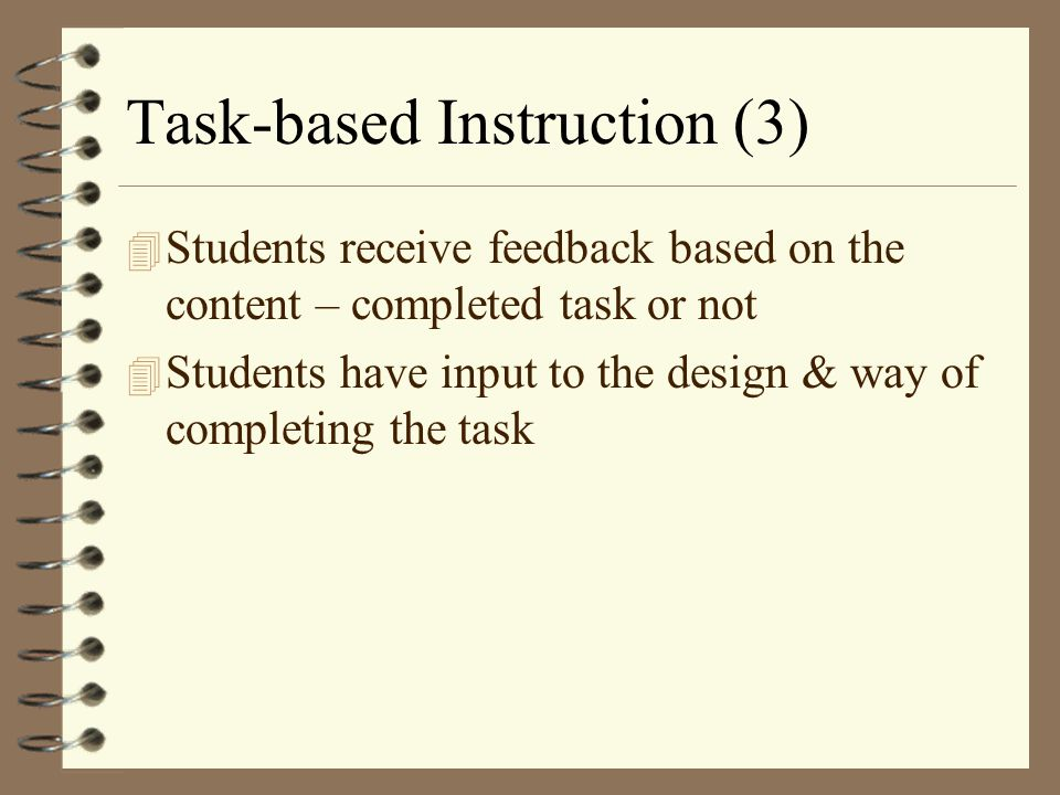 Task-based Instruction (3) 4 Students receive feedback based on the content – completed task or not 4 Students have input to the design & way of compl