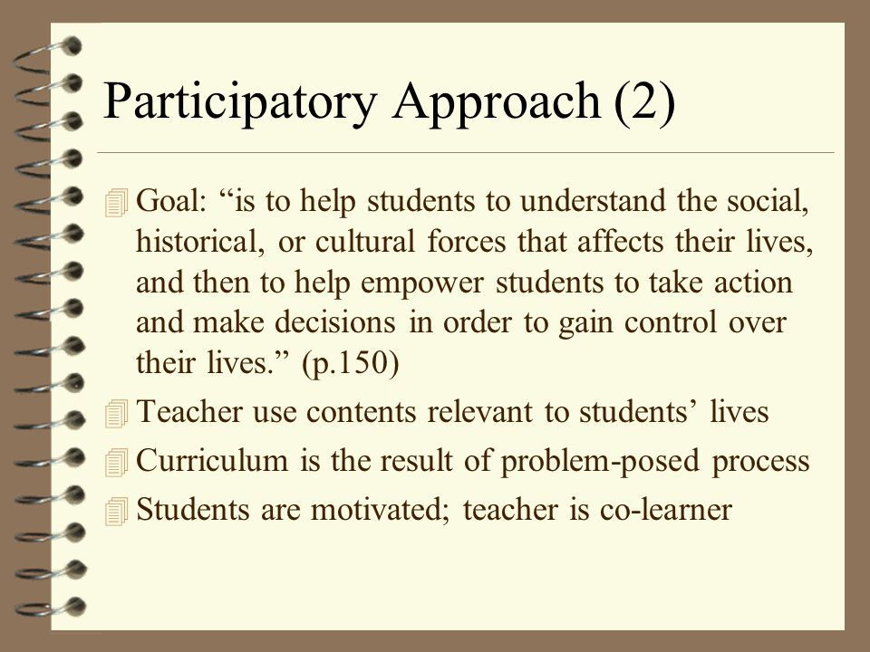 "Participatory Approach (2) 4 Goal: ""is to help students to understand the social, historical, or cultural forces that affects their lives, and then to"