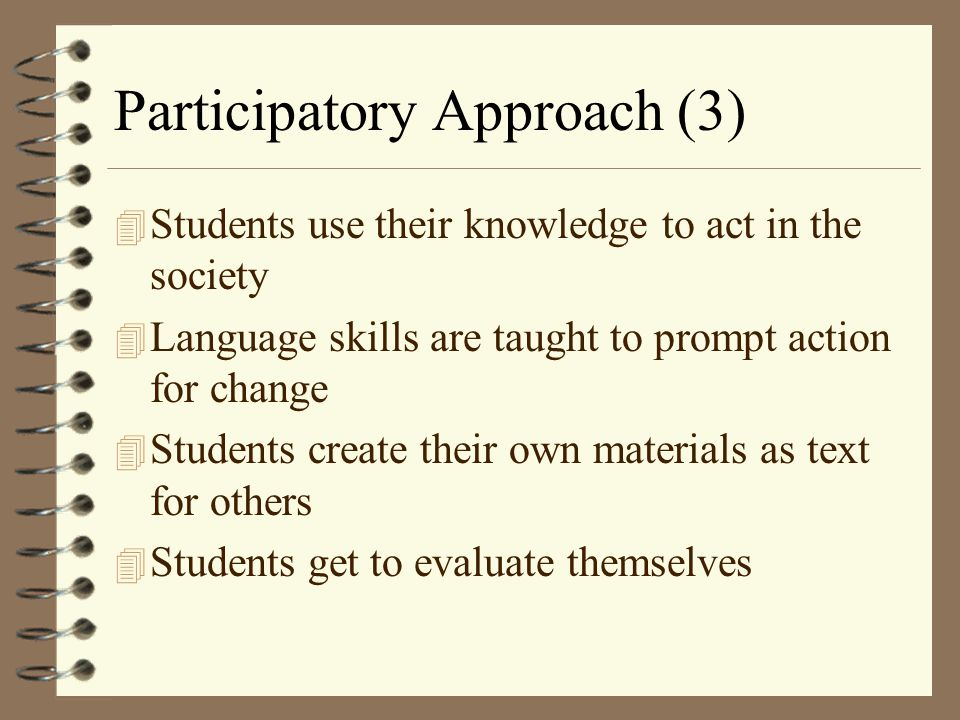 Participatory Approach (3) 4 Students use their knowledge to act in the society 4 Language skills are taught to prompt action for change 4 Students cr