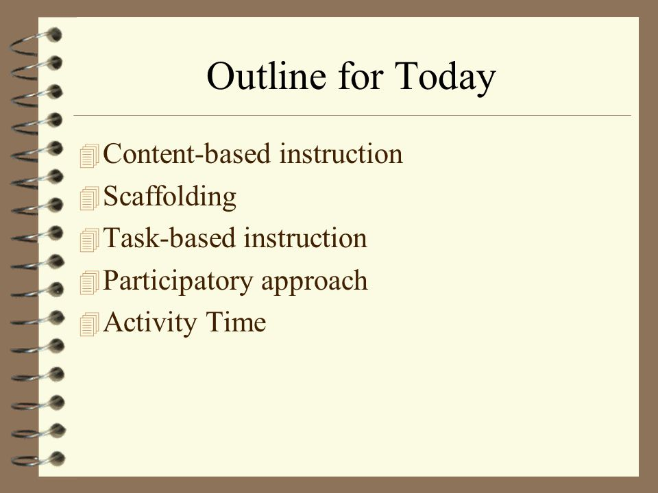 Outline for Today 4 Content-based instruction 4 Scaffolding 4 Task-based instruction 4 Participatory approach 4 Activity Time