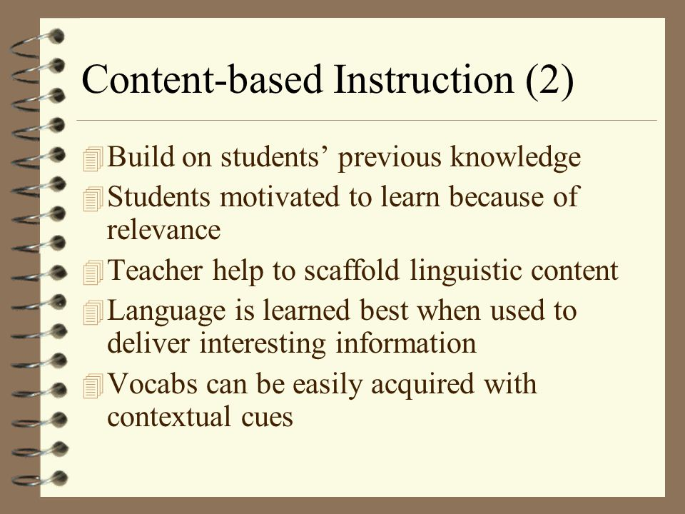 Content-based Instruction (2) 4 Build on students' previous knowledge 4 Students motivated to learn because of relevance 4 Teacher help to scaffold li