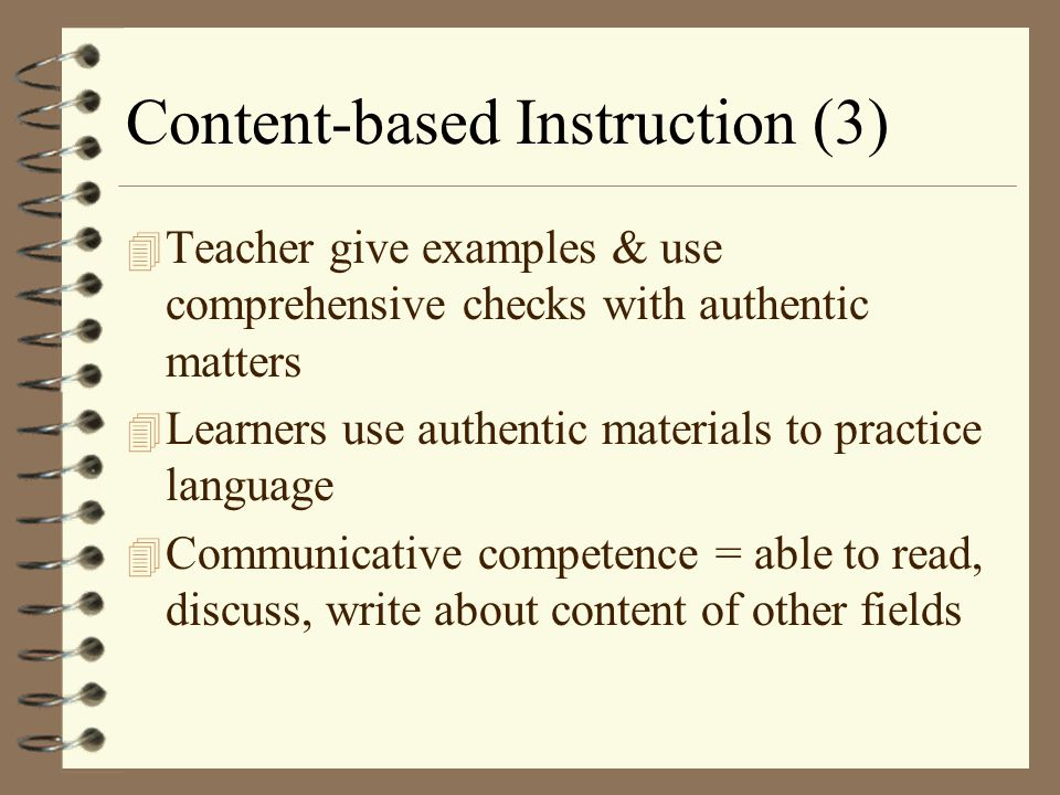 Content-based Instruction (3) 4 Teacher give examples & use comprehensive checks with authentic matters 4 Learners use authentic materials to practice