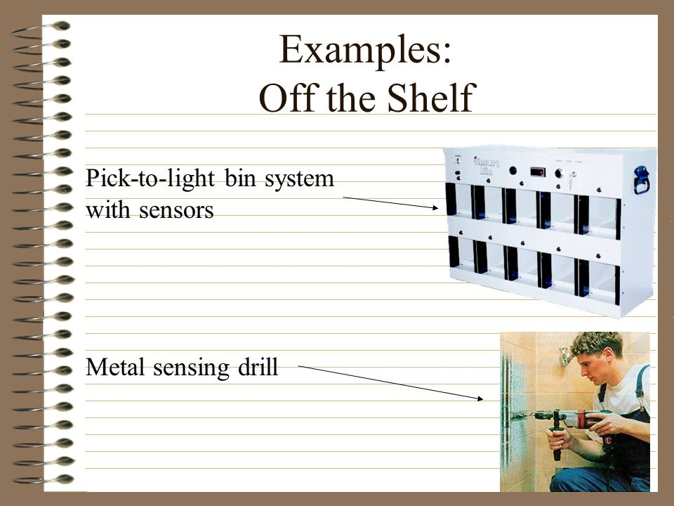 Examples: Off the Shelf Pick-to-light bin system with sensors Metal sensing drill
