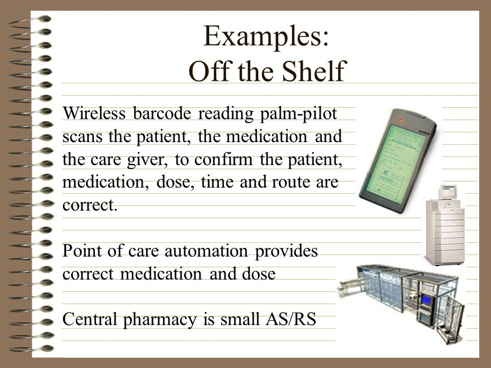 Examples: Off the Shelf Wireless barcode reading palm-pilot scans the patient, the medication and the care giver, to confirm the patient, medication,