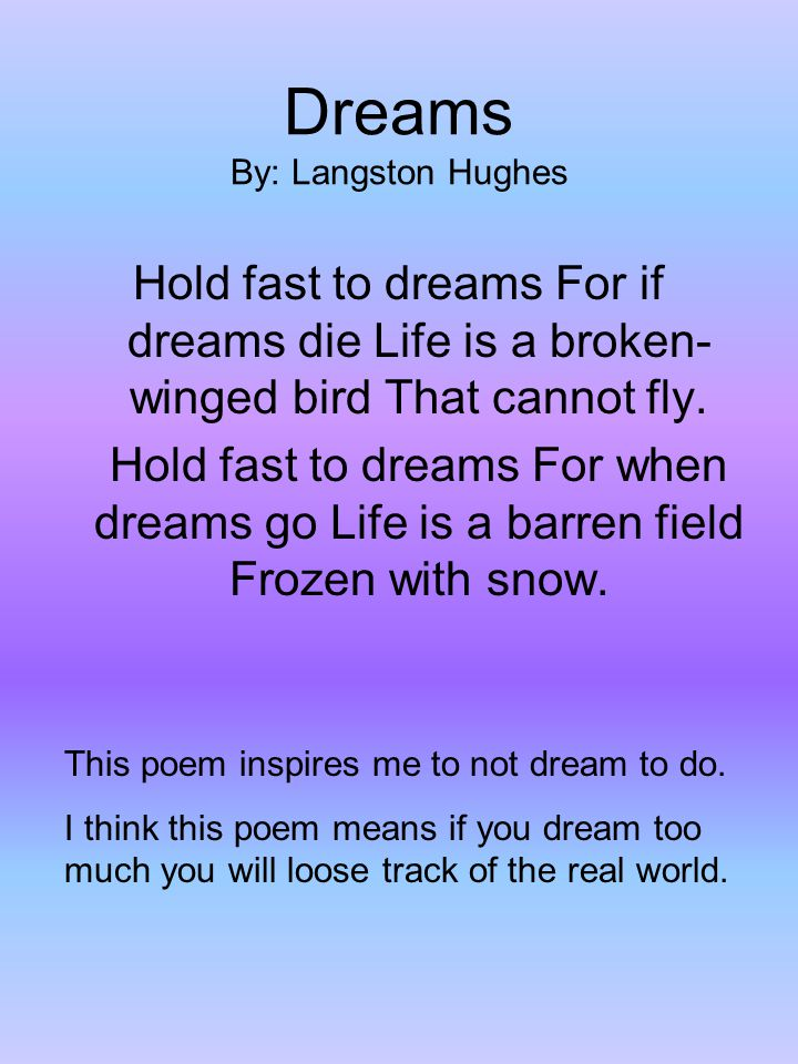 Dreams By: Langston Hughes Hold fast to dreams For if dreams die Life is a broken- winged bird That cannot fly.