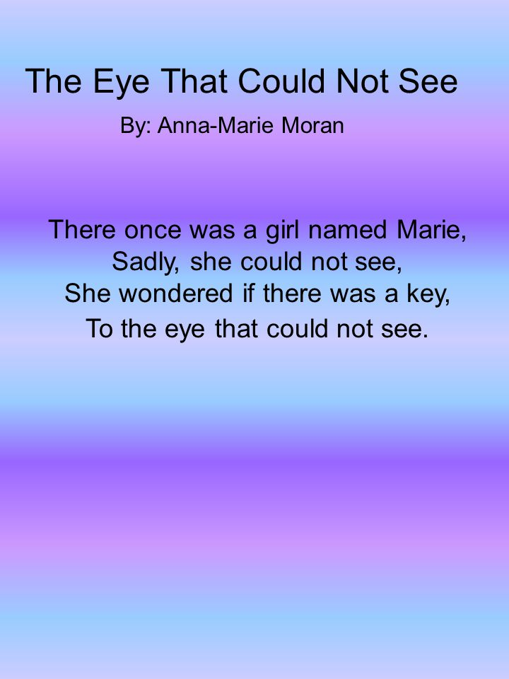 The Eye That Could Not See By: Anna-Marie Moran There once was a girl named Marie, Sadly, she could not see, She wondered if there was a key, To the eye that could not see.