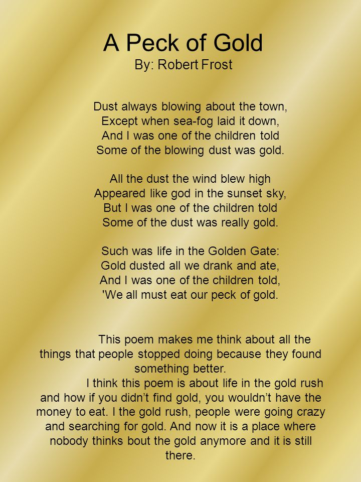 A Peck of Gold By: Robert Frost Dust always blowing about the town, Except when sea-fog laid it down, And I was one of the children told Some of the blowing dust was gold.
